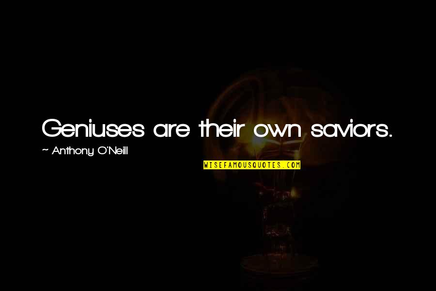 O'harlots Quotes By Anthony O'Neill: Geniuses are their own saviors.
