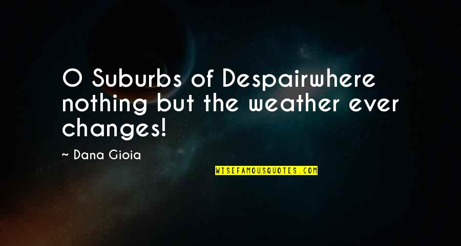 O'harlots Quotes By Dana Gioia: O Suburbs of Despairwhere nothing but the weather