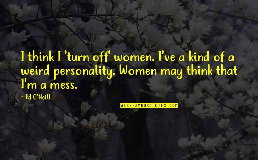 O'harlots Quotes By Ed O'Neill: I think I 'turn off' women. I've a