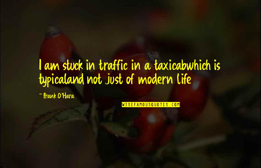 O'harlots Quotes By Frank O'Hara: I am stuck in traffic in a taxicabwhich