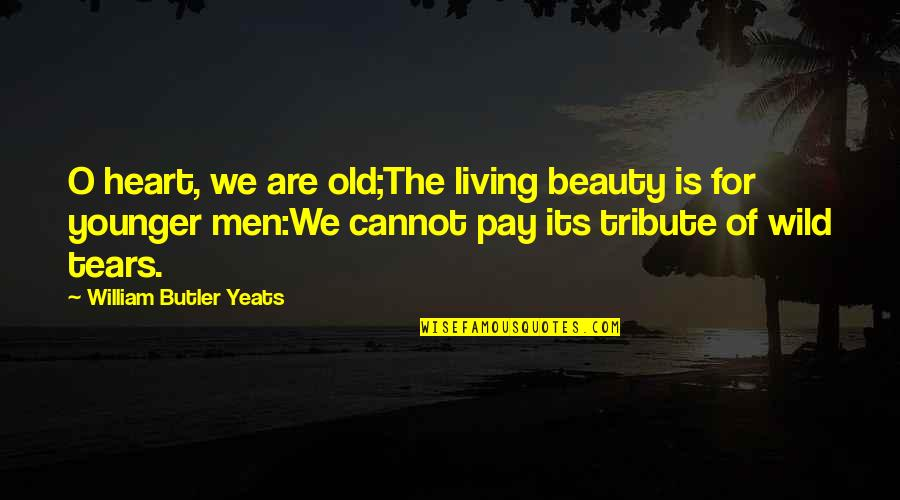 O'harlots Quotes By William Butler Yeats: O heart, we are old;The living beauty is