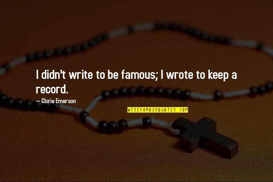 O'higgins Famous Quotes By Gloria Emerson: I didn't write to be famous; I wrote