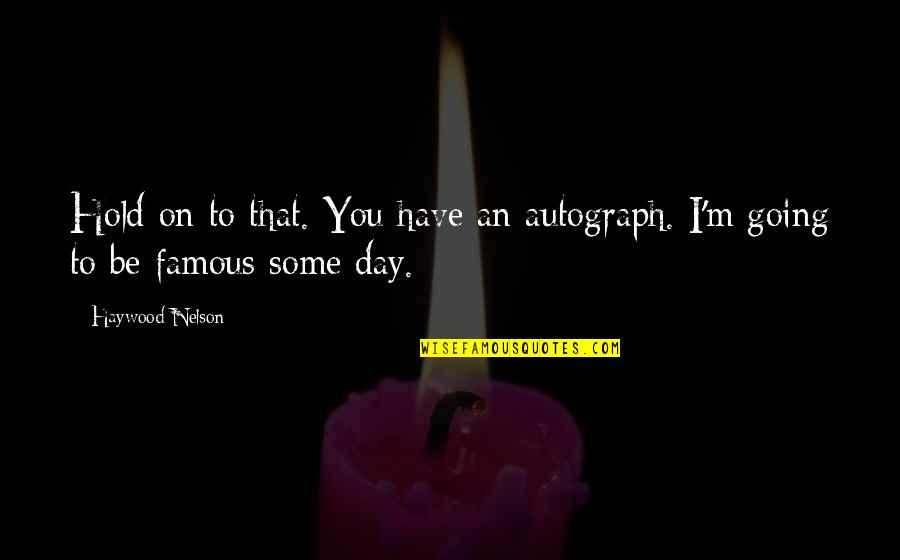 O'higgins Famous Quotes By Haywood Nelson: Hold on to that. You have an autograph.