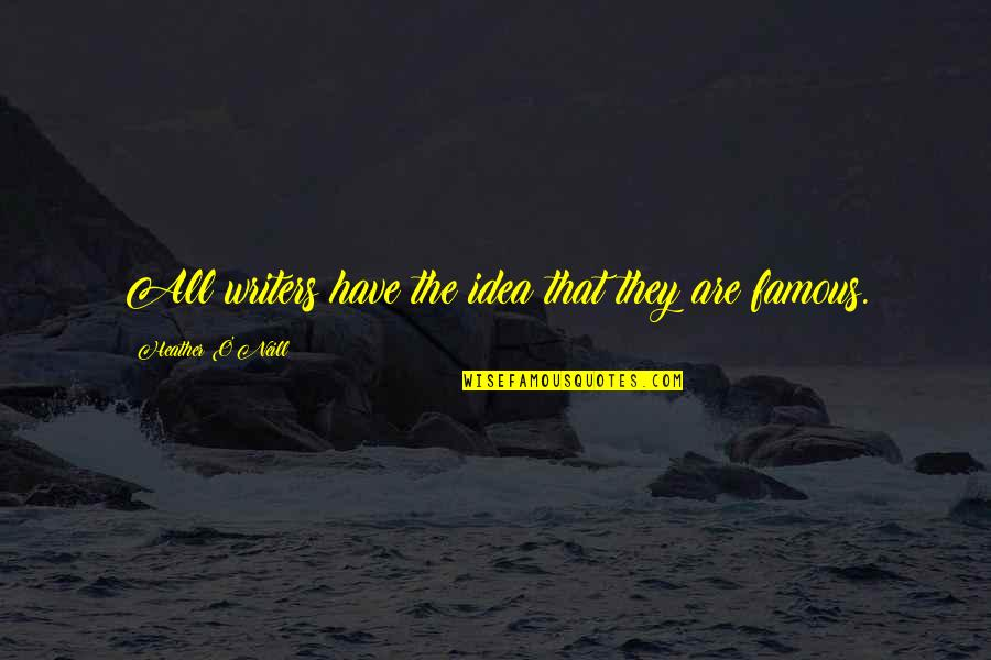 O'higgins Famous Quotes By Heather O'Neill: All writers have the idea that they are