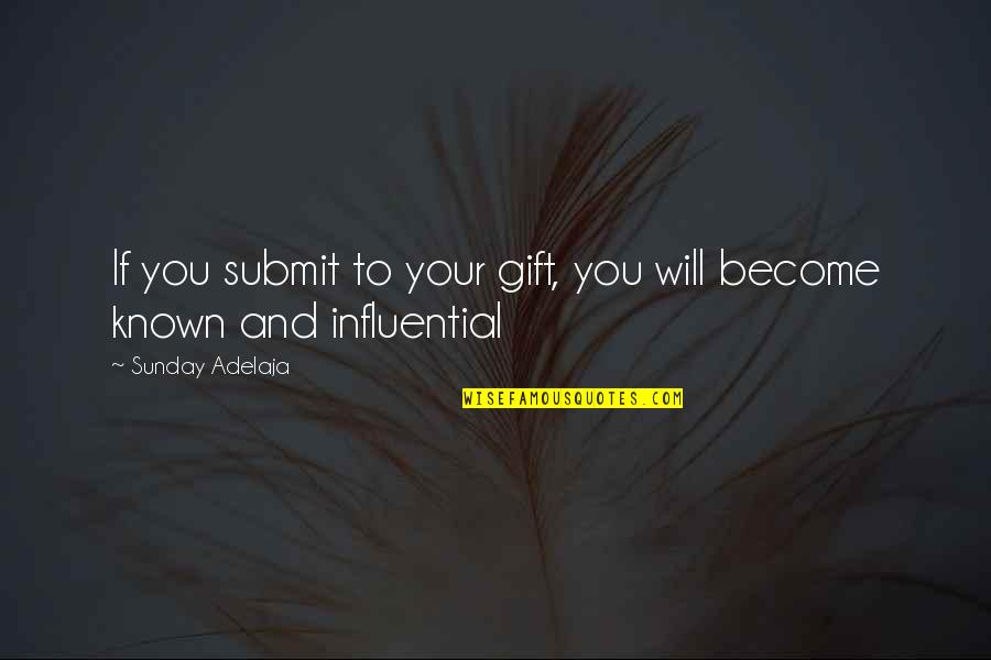 O'higgins Famous Quotes By Sunday Adelaja: If you submit to your gift, you will
