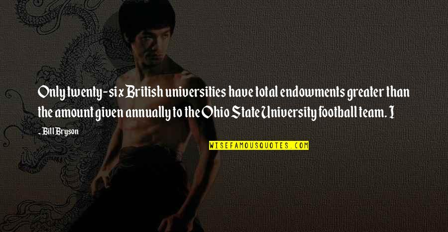 Ohio Quotes By Bill Bryson: Only twenty-six British universities have total endowments greater