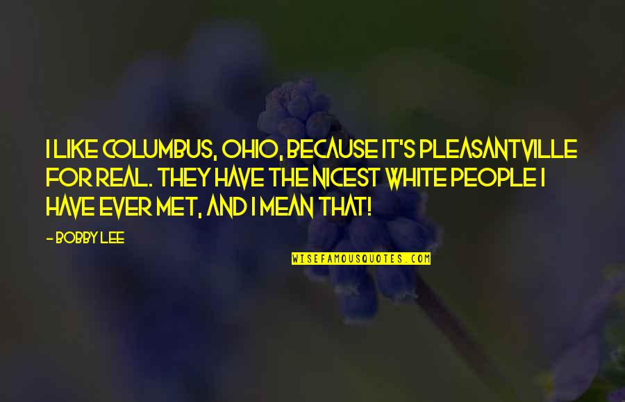 Ohio Quotes By Bobby Lee: I like Columbus, Ohio, because it's Pleasantville for