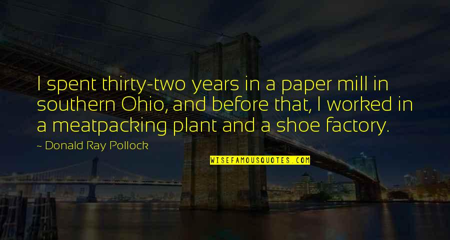 Ohio Quotes By Donald Ray Pollock: I spent thirty-two years in a paper mill
