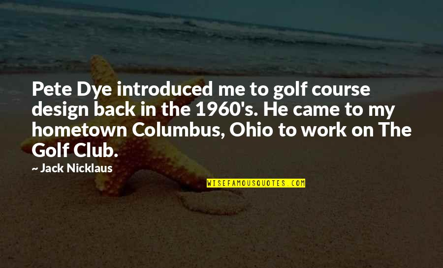 Ohio Quotes By Jack Nicklaus: Pete Dye introduced me to golf course design