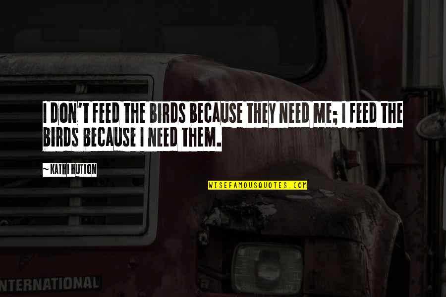 Ohio Quotes By Kathi Hutton: I don't feed the birds because they need