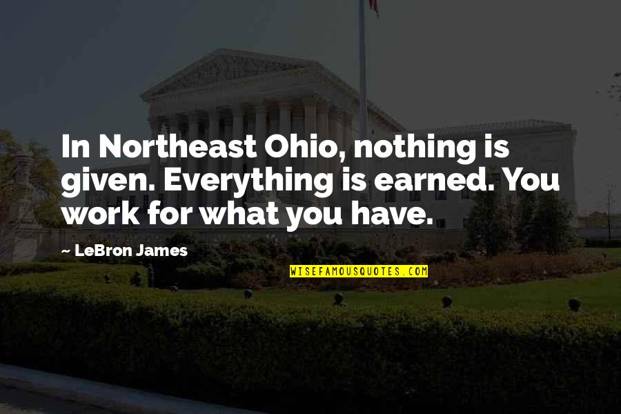 Ohio Quotes By LeBron James: In Northeast Ohio, nothing is given. Everything is