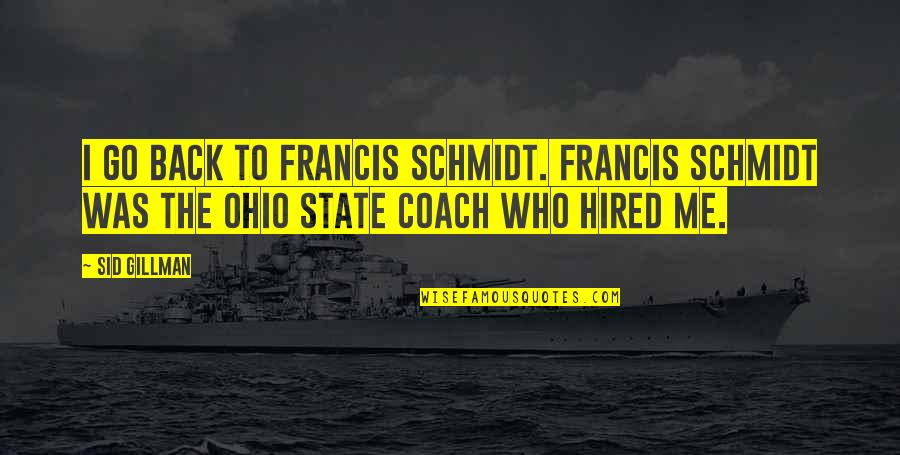 Ohio Quotes By Sid Gillman: I go back to Francis Schmidt. Francis Schmidt