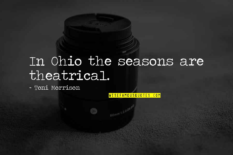 Ohio Quotes By Toni Morrison: In Ohio the seasons are theatrical.