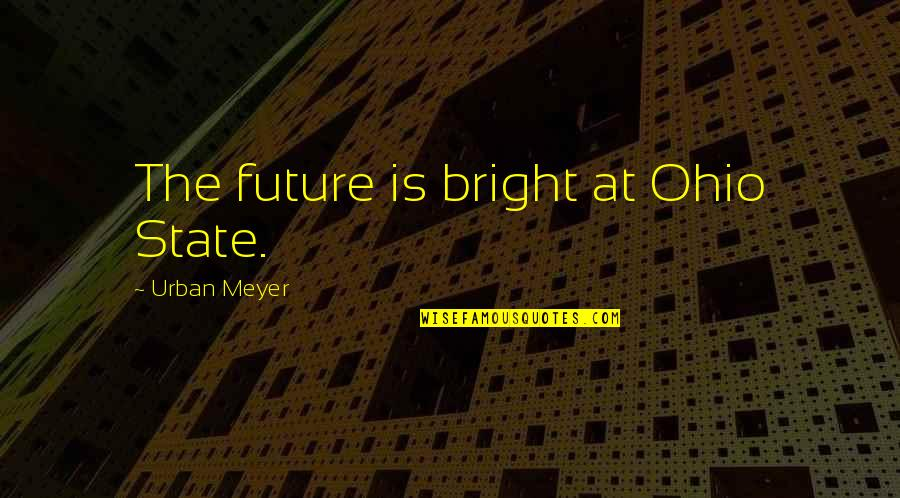 Ohio Quotes By Urban Meyer: The future is bright at Ohio State.