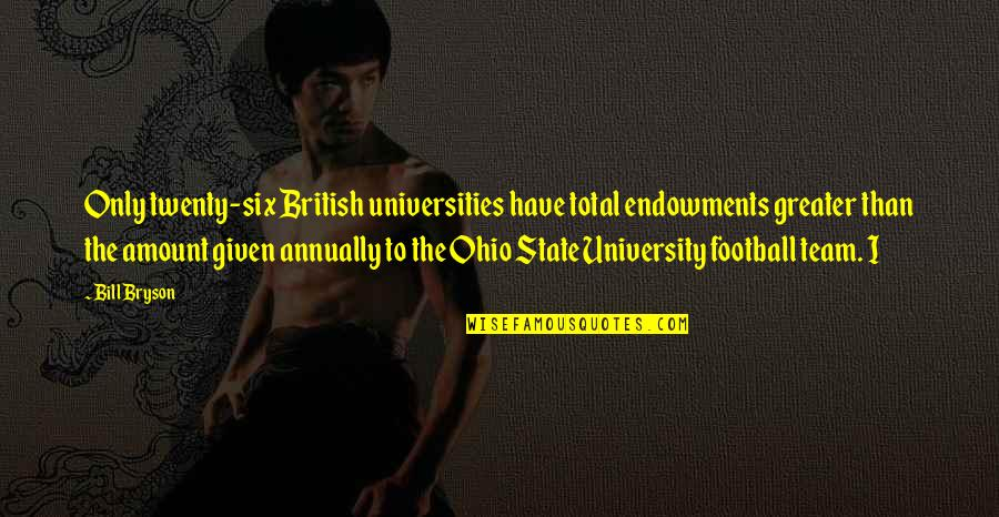 Ohio State Football Quotes By Bill Bryson: Only twenty-six British universities have total endowments greater