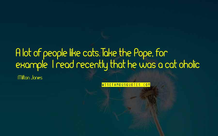 Oholic Quotes By Milton Jones: A lot of people like cats. Take the
