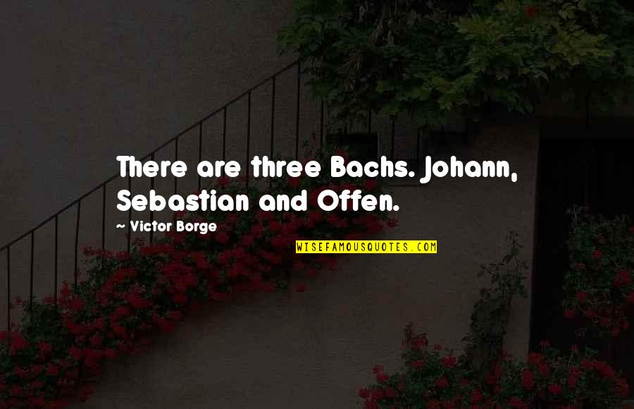 Ojiugo Quotes By Victor Borge: There are three Bachs. Johann, Sebastian and Offen.
