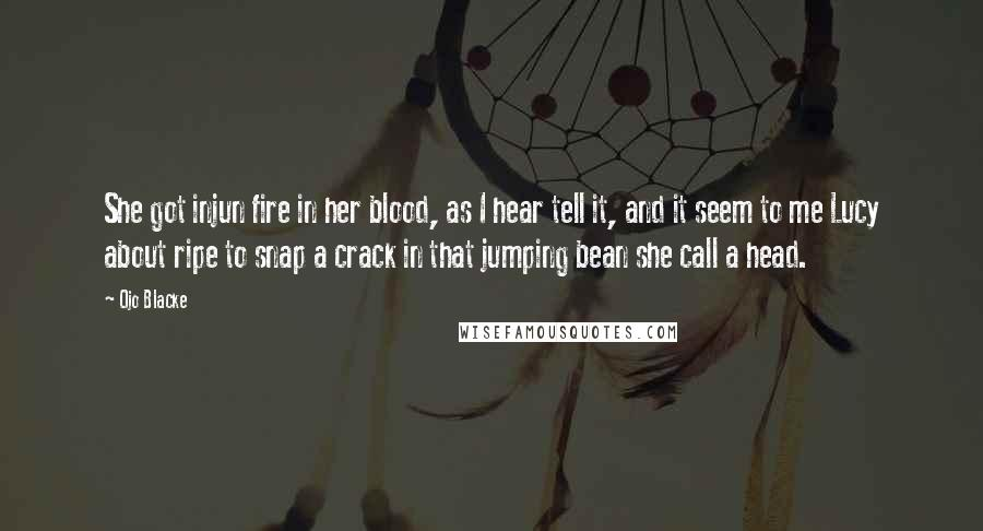 Ojo Blacke quotes: She got injun fire in her blood, as I hear tell it, and it seem to me Lucy about ripe to snap a crack in that jumping bean she call