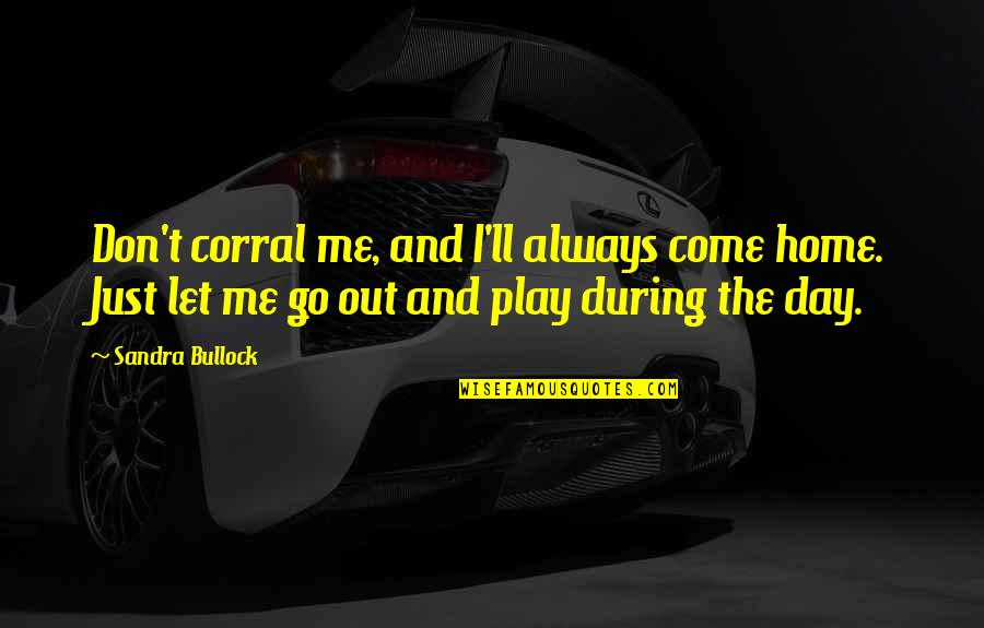 Ok Corral Quotes By Sandra Bullock: Don't corral me, and I'll always come home.
