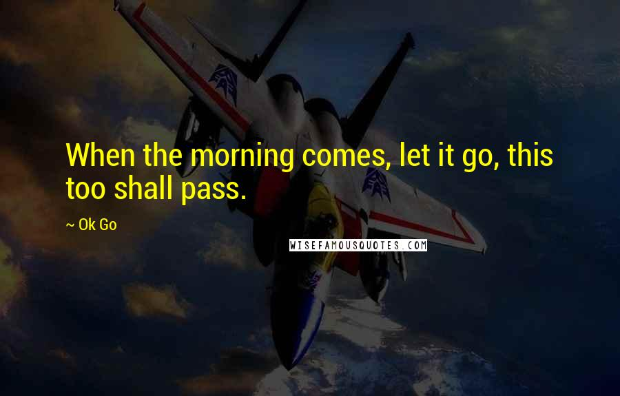 Ok Go quotes: When the morning comes, let it go, this too shall pass.
