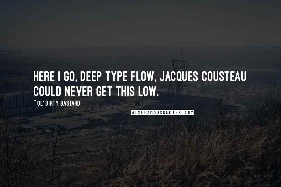 Ol' Dirty Bastard quotes: Here I go, deep type flow, Jacques Cousteau could never get this low.
