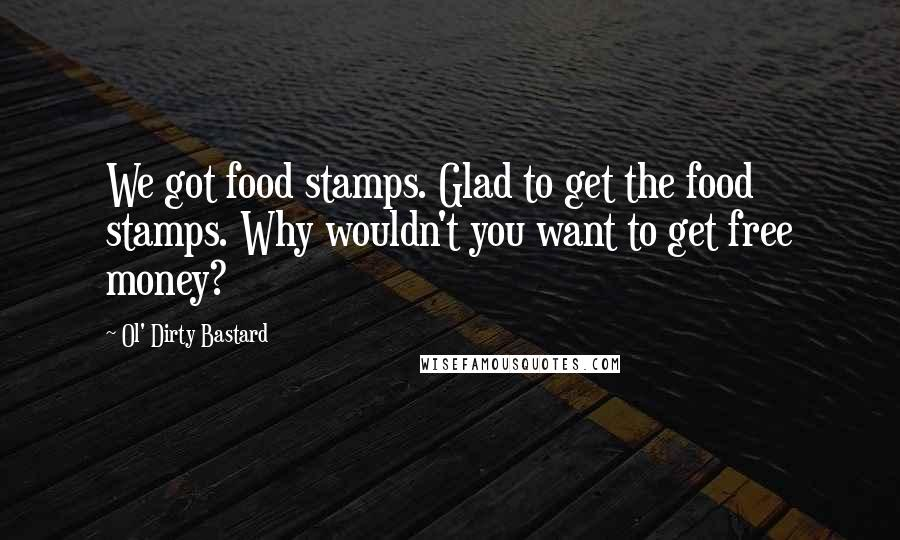 Ol' Dirty Bastard quotes: We got food stamps. Glad to get the food stamps. Why wouldn't you want to get free money?