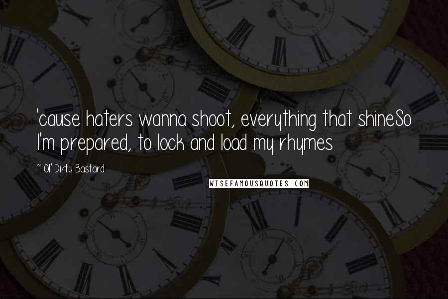 Ol' Dirty Bastard quotes: 'cause haters wanna shoot, everything that shineSo I'm prepared, to lock and load my rhymes