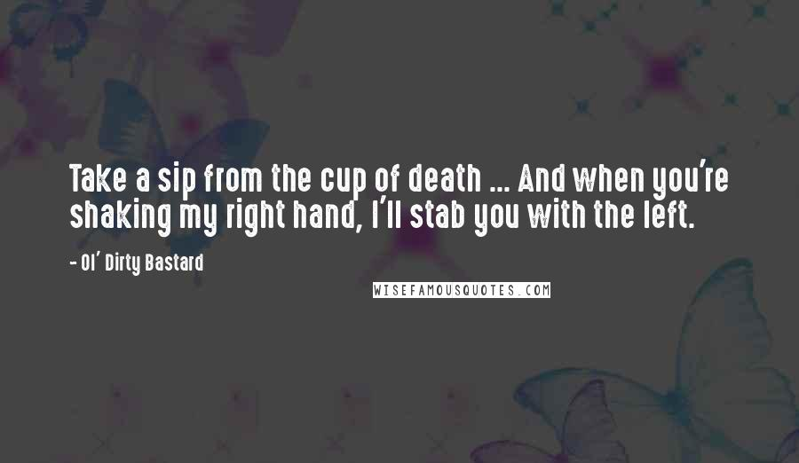 Ol' Dirty Bastard quotes: Take a sip from the cup of death ... And when you're shaking my right hand, I'll stab you with the left.