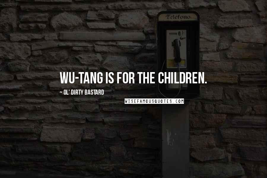 Ol' Dirty Bastard quotes: Wu-Tang is for the children.
