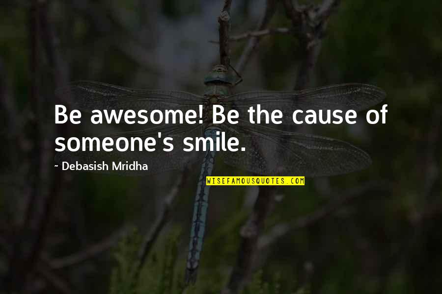 Ol Drippy Quotes By Debasish Mridha: Be awesome! Be the cause of someone's smile.