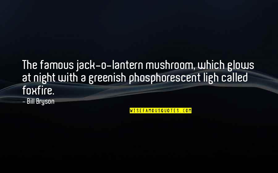 O'lantern Quotes By Bill Bryson: The famous jack-o-lantern mushroom, which glows at night