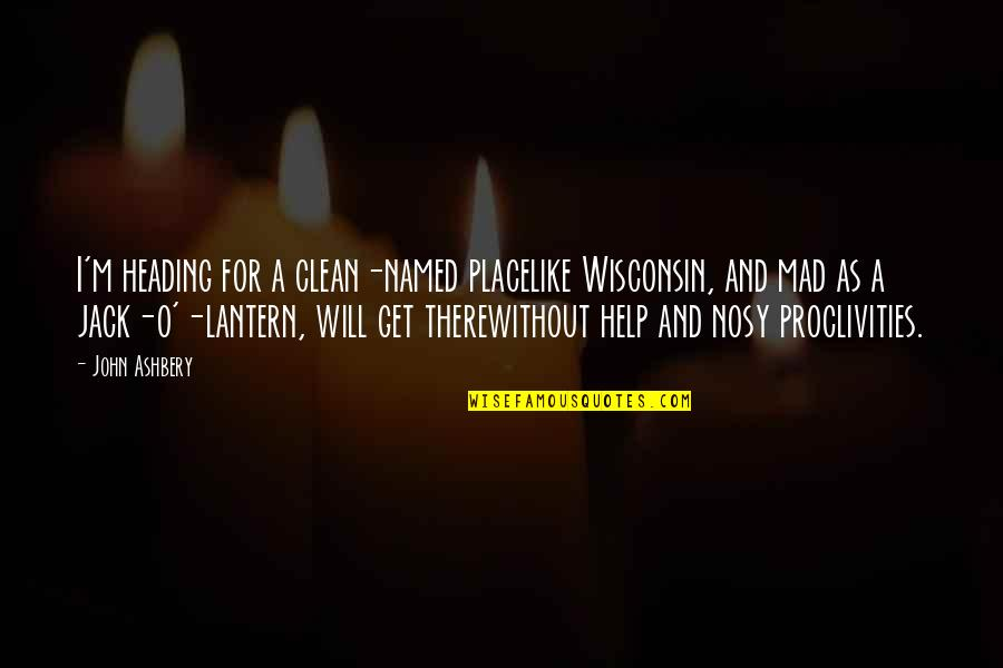 O'lantern Quotes By John Ashbery: I'm heading for a clean-named placelike Wisconsin, and