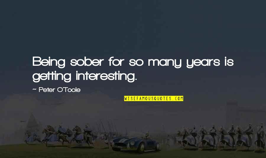 O'lantern Quotes By Peter O'Toole: Being sober for so many years is getting