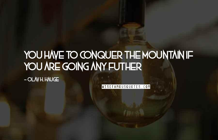 Olav H. Hauge quotes: You have to conquer the mountain if you are going any futher