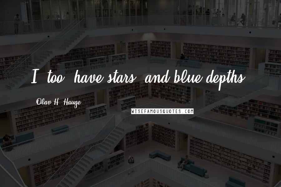 Olav H. Hauge quotes: I, too, have stars/ and blue depths.