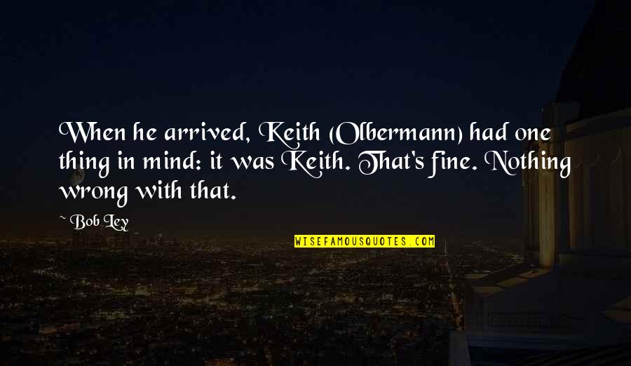 Olbermann Quotes By Bob Ley: When he arrived, Keith (Olbermann) had one thing