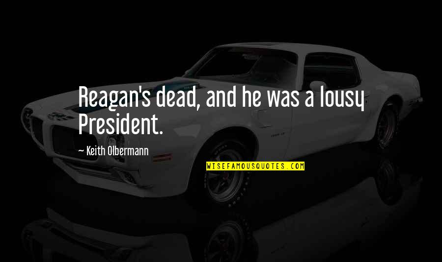 Olbermann Quotes By Keith Olbermann: Reagan's dead, and he was a lousy President.