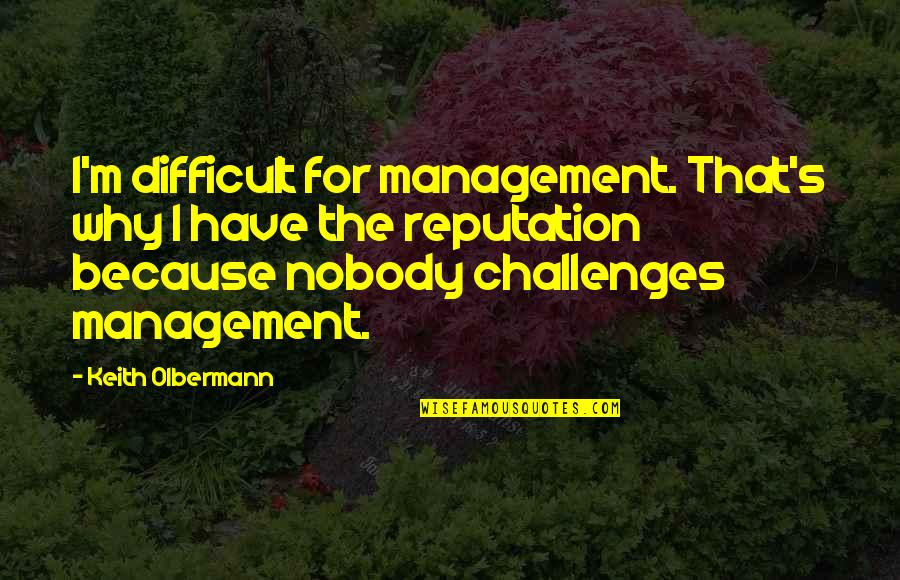 Olbermann Quotes By Keith Olbermann: I'm difficult for management. That's why I have