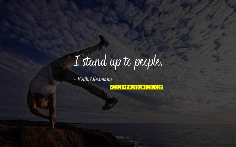 Olbermann Quotes By Keith Olbermann: I stand up to people.