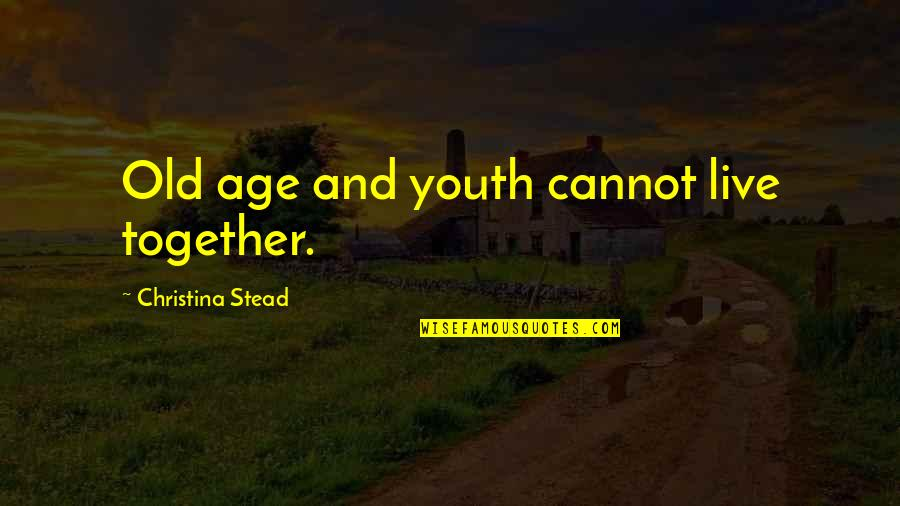 Old Age And Youth Quotes By Christina Stead: Old age and youth cannot live together.
