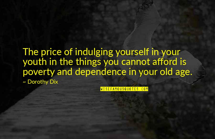 Old Age And Youth Quotes By Dorothy Dix: The price of indulging yourself in your youth