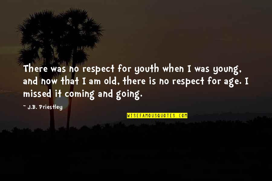 Old Age And Youth Quotes By J.B. Priestley: There was no respect for youth when I