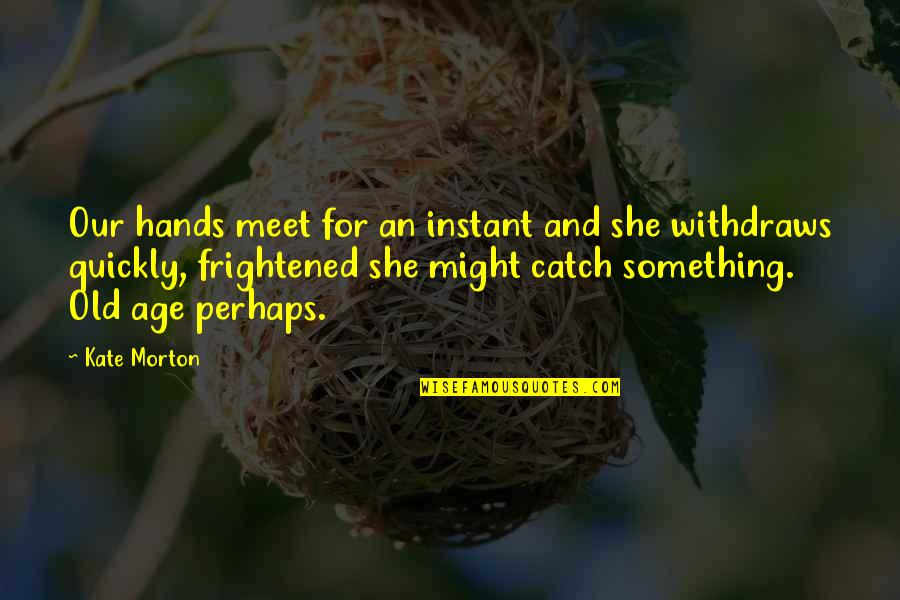 Old Age And Youth Quotes By Kate Morton: Our hands meet for an instant and she