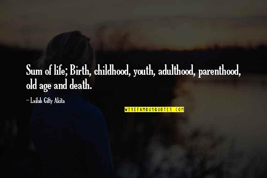 Old Age And Youth Quotes By Lailah Gifty Akita: Sum of life; Birth, childhood, youth, adulthood, parenthood,