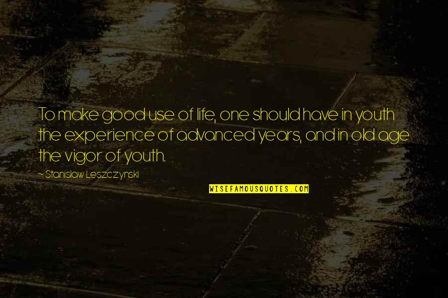 Old Age And Youth Quotes By Stanislaw Leszczynski: To make good use of life, one should