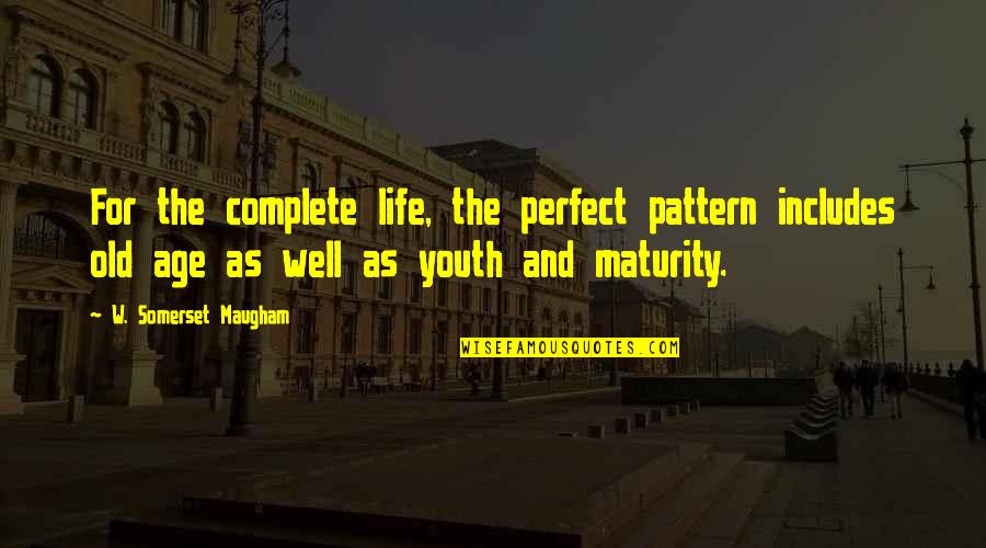 Old Age And Youth Quotes By W. Somerset Maugham: For the complete life, the perfect pattern includes