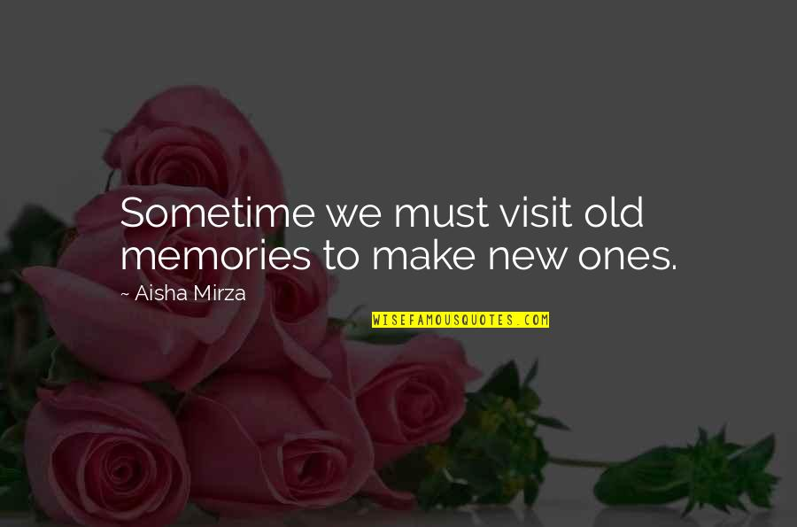 Old And New Memories Quotes By Aisha Mirza: Sometime we must visit old memories to make