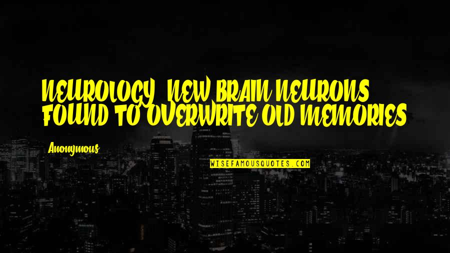 Old And New Memories Quotes By Anonymous: NEUROLOGY: NEW BRAIN NEURONS FOUND TO OVERWRITE OLD