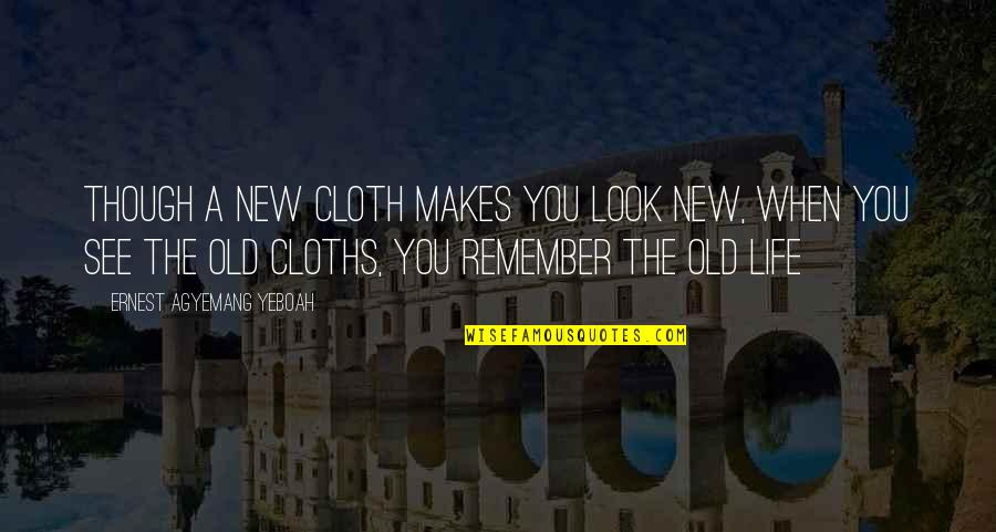 Old And New Memories Quotes By Ernest Agyemang Yeboah: Though a new cloth makes you look new,