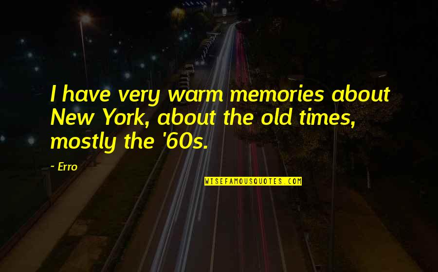 Old And New Memories Quotes By Erro: I have very warm memories about New York,